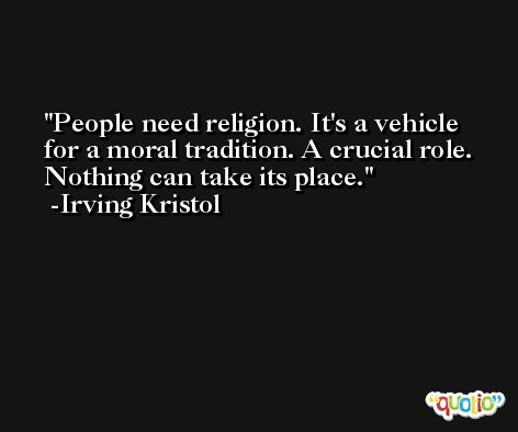 People need religion. It's a vehicle for a moral tradition. A crucial role. Nothing can take its place. -Irving Kristol