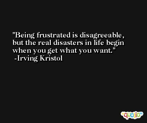 Being frustrated is disagreeable, but the real disasters in life begin when you get what you want. -Irving Kristol