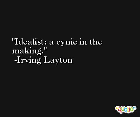 Idealist: a cynic in the making. -Irving Layton