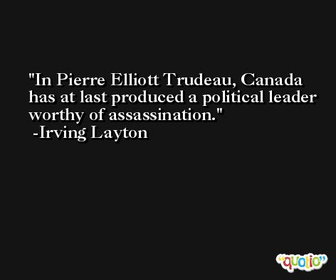 In Pierre Elliott Trudeau, Canada has at last produced a political leader worthy of assassination. -Irving Layton