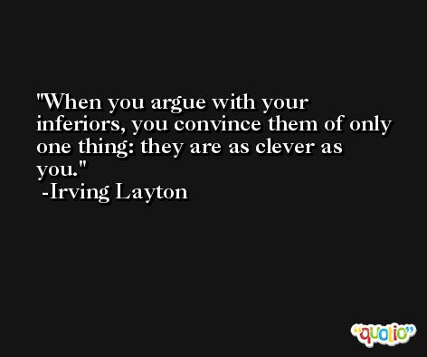 When you argue with your inferiors, you convince them of only one thing: they are as clever as you. -Irving Layton