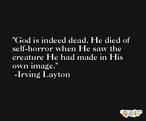 God is indeed dead. He died of self-horror when He saw the creature He had made in His own image. -Irving Layton