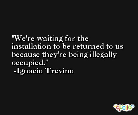 We're waiting for the installation to be returned to us because they're being illegally occupied. -Ignacio Trevino
