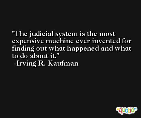 The judicial system is the most expensive machine ever invented for finding out what happened and what to do about it. -Irving R. Kaufman