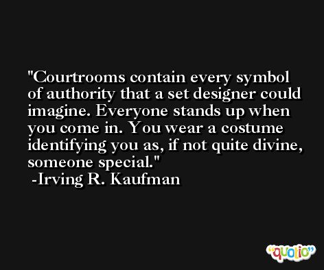 Courtrooms contain every symbol of authority that a set designer could imagine. Everyone stands up when you come in. You wear a costume identifying you as, if not quite divine, someone special. -Irving R. Kaufman
