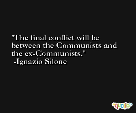 The final conflict will be between the Communists and the ex-Communists. -Ignazio Silone
