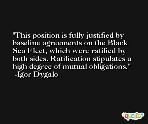 This position is fully justified by baseline agreements on the Black Sea Fleet, which were ratified by both sides. Ratification stipulates a high degree of mutual obligations. -Igor Dygalo