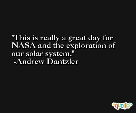 This is really a great day for NASA and the exploration of our solar system. -Andrew Dantzler