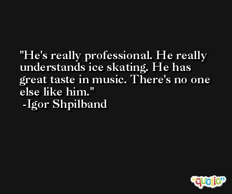 He's really professional. He really understands ice skating. He has great taste in music. There's no one else like him. -Igor Shpilband