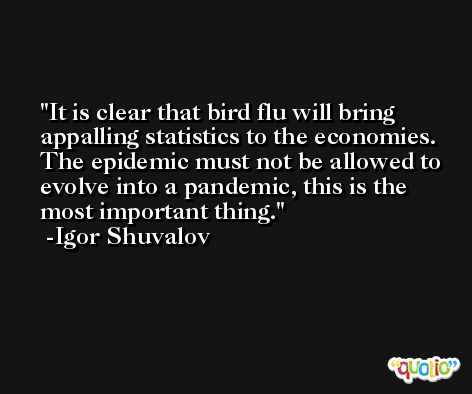 It is clear that bird flu will bring appalling statistics to the economies. The epidemic must not be allowed to evolve into a pandemic, this is the most important thing. -Igor Shuvalov