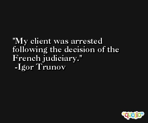 My client was arrested following the decision of the French judiciary. -Igor Trunov