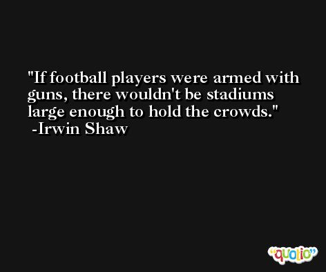 If football players were armed with guns, there wouldn't be stadiums large enough to hold the crowds. -Irwin Shaw