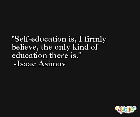 Self-education is, I firmly believe, the only kind of education there is. -Isaac Asimov