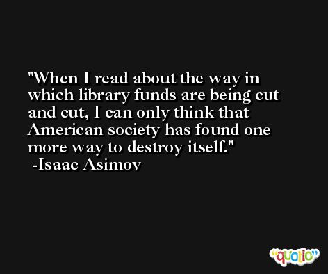 When I read about the way in which library funds are being cut and cut, I can only think that American society has found one more way to destroy itself. -Isaac Asimov