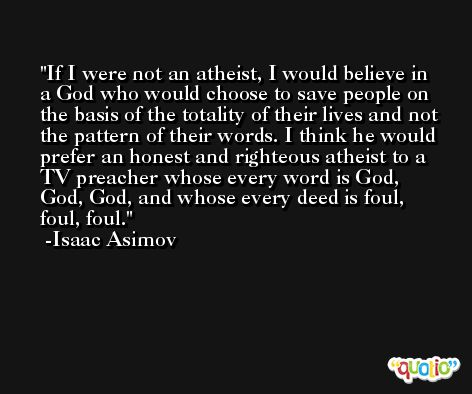 If I were not an atheist, I would believe in a God who would choose to save people on the basis of the totality of their lives and not the pattern of their words. I think he would prefer an honest and righteous atheist to a TV preacher whose every word is God, God, God, and whose every deed is foul, foul, foul. -Isaac Asimov