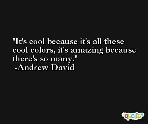 It's cool because it's all these cool colors, it's amazing because there's so many. -Andrew David