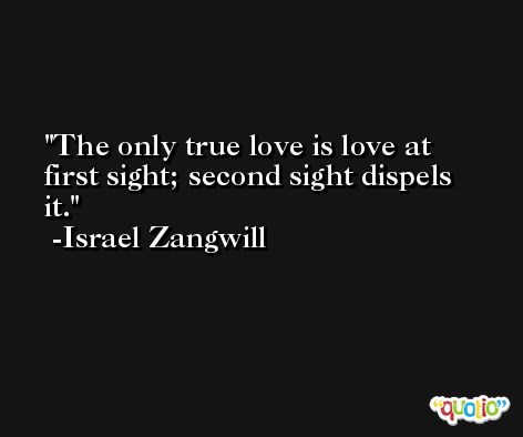 The only true love is love at first sight; second sight dispels it. -Israel Zangwill