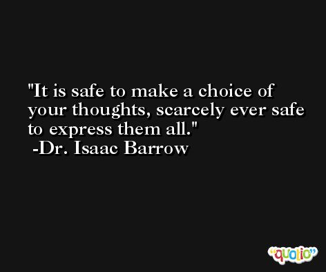 It is safe to make a choice of your thoughts, scarcely ever safe to express them all. -Dr. Isaac Barrow