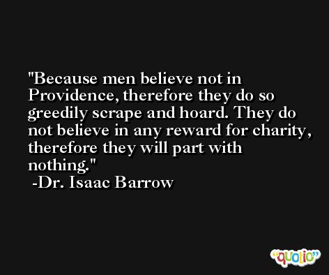 Because men believe not in Providence, therefore they do so greedily scrape and hoard. They do not believe in any reward for charity, therefore they will part with nothing. -Dr. Isaac Barrow