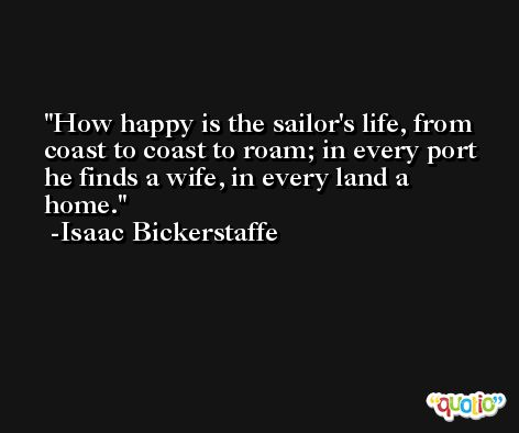 How happy is the sailor's life, from coast to coast to roam; in every port he finds a wife, in every land a home. -Isaac Bickerstaffe