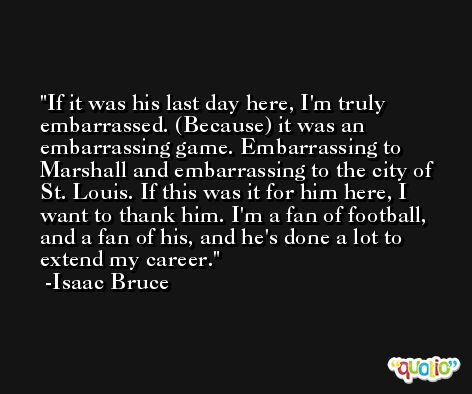 If it was his last day here, I'm truly embarrassed. (Because) it was an embarrassing game. Embarrassing to Marshall and embarrassing to the city of St. Louis. If this was it for him here, I want to thank him. I'm a fan of football, and a fan of his, and he's done a lot to extend my career. -Isaac Bruce