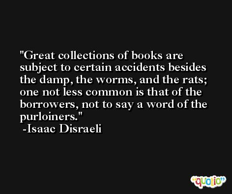 Great collections of books are subject to certain accidents besides the damp, the worms, and the rats; one not less common is that of the borrowers, not to say a word of the purloiners. -Isaac Disraeli