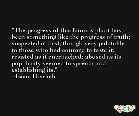 The progress of this famous plant has been something like the progress of truth; suspected at first, though very palatable to those who had courage to taste it; resisted as it encroached; abused as its popularity seemed to spread; and establishing its. -Isaac Disraeli