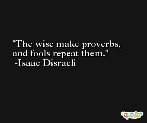 The wise make proverbs, and fools repeat them. -Isaac Disraeli
