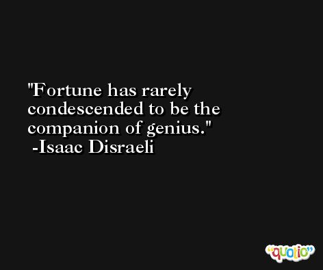Fortune has rarely condescended to be the companion of genius. -Isaac Disraeli