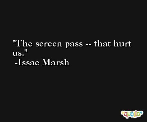 The screen pass -- that hurt us. -Issac Marsh