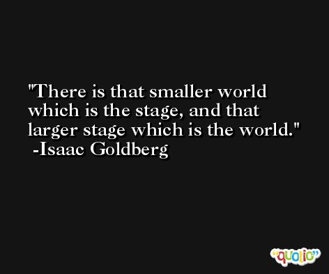 There is that smaller world which is the stage, and that larger stage which is the world. -Isaac Goldberg