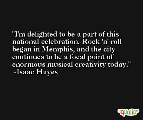 I'm delighted to be a part of this national celebration. Rock 'n' roll began in Memphis, and the city continues to be a focal point of enormous musical creativity today. -Isaac Hayes