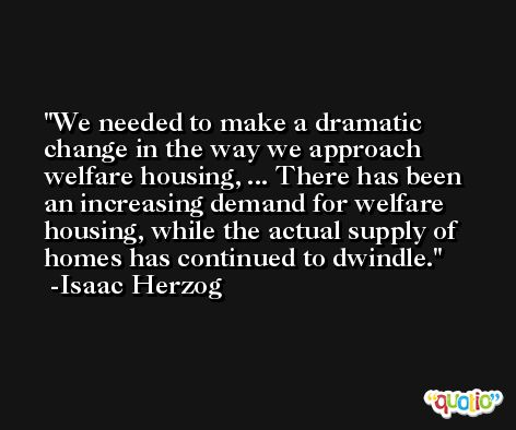We needed to make a dramatic change in the way we approach welfare housing, ... There has been an increasing demand for welfare housing, while the actual supply of homes has continued to dwindle. -Isaac Herzog