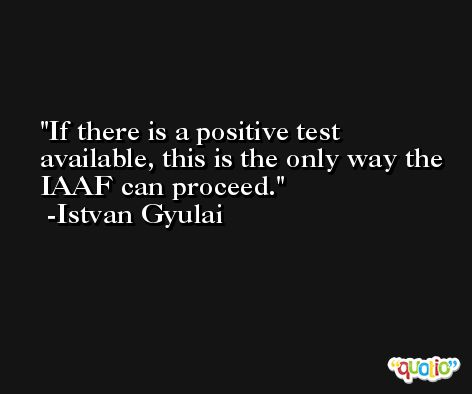 If there is a positive test available, this is the only way the IAAF can proceed. -Istvan Gyulai