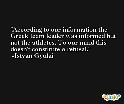 According to our information the Greek team leader was informed but not the athletes. To our mind this doesn't constitute a refusal. -Istvan Gyulai