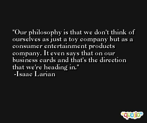 Our philosophy is that we don't think of ourselves as just a toy company but as a consumer entertainment products company. It even says that on our business cards and that's the direction that we're heading in. -Isaac Larian
