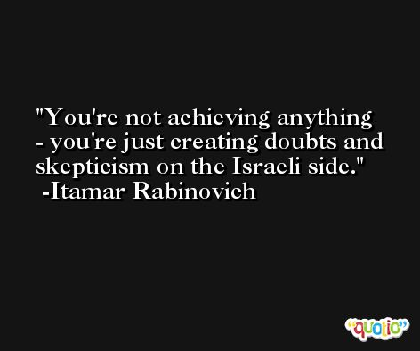 You're not achieving anything - you're just creating doubts and skepticism on the Israeli side. -Itamar Rabinovich