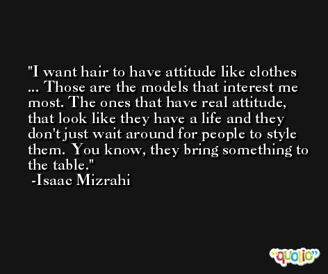 I want hair to have attitude like clothes ... Those are the models that interest me most. The ones that have real attitude, that look like they have a life and they don't just wait around for people to style them. You know, they bring something to the table. -Isaac Mizrahi