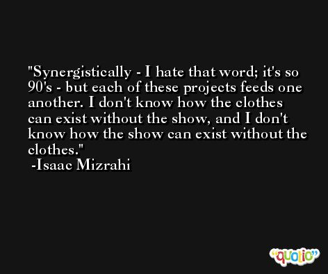 Synergistically - I hate that word; it's so 90's - but each of these projects feeds one another. I don't know how the clothes can exist without the show, and I don't know how the show can exist without the clothes. -Isaac Mizrahi