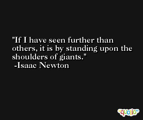 If I have seen further than others, it is by standing upon the shoulders of giants. -Isaac Newton
