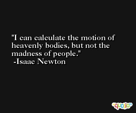 I can calculate the motion of heavenly bodies, but not the madness of people. -Isaac Newton