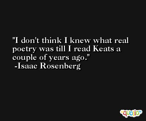 I don't think I knew what real poetry was till I read Keats a couple of years ago. -Isaac Rosenberg