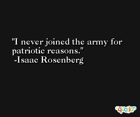 I never joined the army for patriotic reasons. -Isaac Rosenberg
