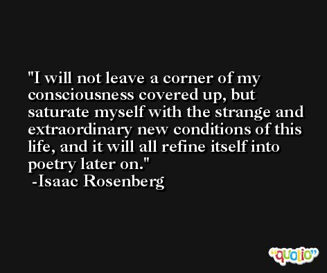 I will not leave a corner of my consciousness covered up, but saturate myself with the strange and extraordinary new conditions of this life, and it will all refine itself into poetry later on. -Isaac Rosenberg