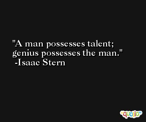 A man possesses talent; genius possesses the man. -Isaac Stern