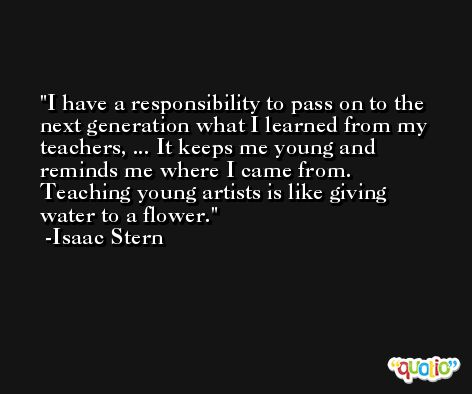 I have a responsibility to pass on to the next generation what I learned from my teachers, ... It keeps me young and reminds me where I came from. Teaching young artists is like giving water to a flower. -Isaac Stern
