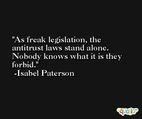 As freak legislation, the antitrust laws stand alone. Nobody knows what it is they forbid. -Isabel Paterson