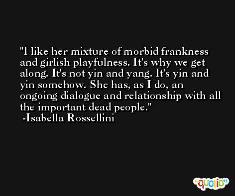 I like her mixture of morbid frankness and girlish playfulness. It's why we get along. It's not yin and yang. It's yin and yin somehow. She has, as I do, an ongoing dialogue and relationship with all the important dead people. -Isabella Rossellini