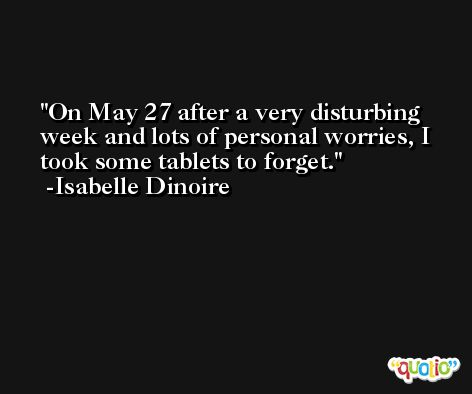 On May 27 after a very disturbing week and lots of personal worries, I took some tablets to forget. -Isabelle Dinoire