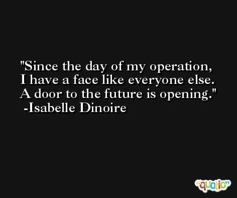 Since the day of my operation, I have a face like everyone else. A door to the future is opening. -Isabelle Dinoire